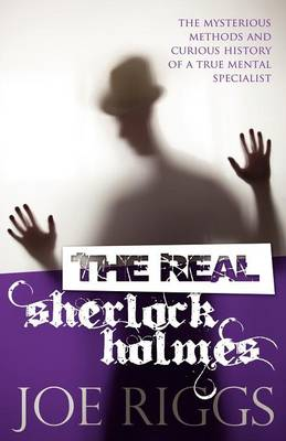 THE REAL SHERLOCK HOLMES THE MYSTERIOUS METHODS AND CURIOUS HISTORY OF A TRUE MENTAL SPECIALIST Paperback