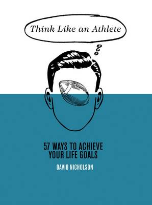 THINK LIKE AN ATHLETE : 57 WAYS TO ACHIEVE YOUR LIFE GOALS HC