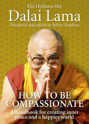 HOW TO BE COMPASSIONATE A HANDBOOK FOR CREATING INNER PEACE AND A HAPPIER WORLD HC