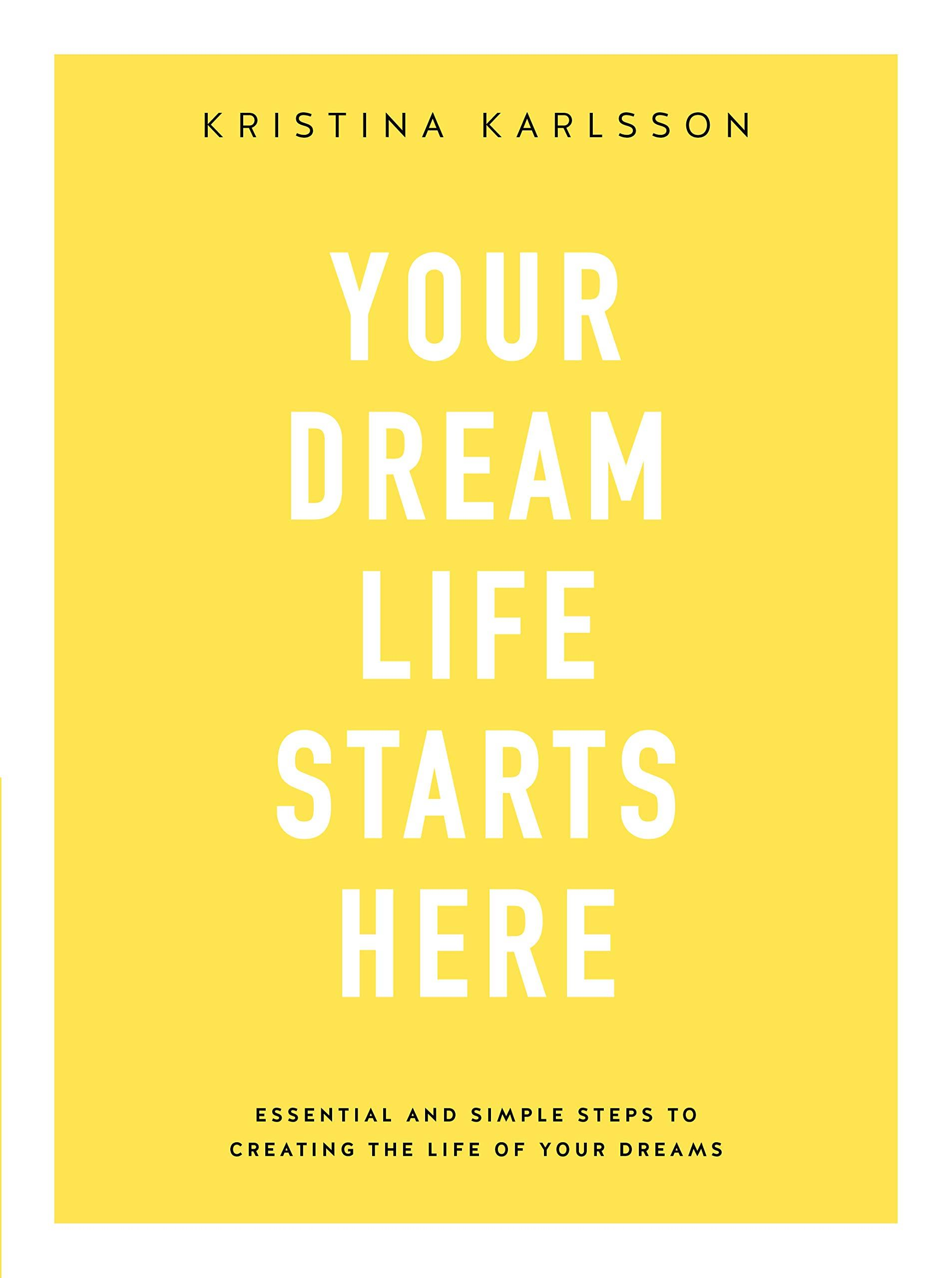 YOUR DREAM LIFE STARTS HERE Essential and simple steps to creating the life of your dreams