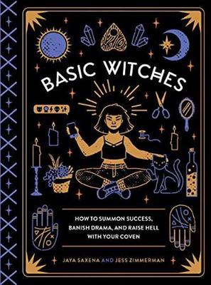 BASIC WITCHES : HOW TO SUMMON SUCCESS, BANISH DRAMA, AND RAISE HELL WITH YOUR COVEN HC