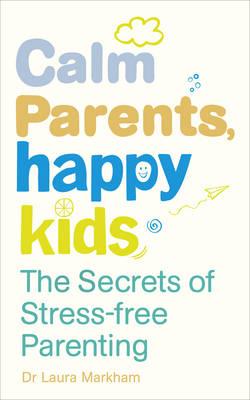 CALM PARENTS, HAPPY KIDS : THE SECRETS OF STRESS FREE PARENTING Paperback
