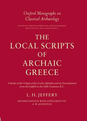 THE LOCAL SCRIPTS OF ARCHAIC GREECE: A STUDY OF THE ORIGIN OF THE GREEK ALPHABET AND ITS DEVELOPMENT FROM THE EIGHTH TO THE FIFTH CENTURIES B.C.