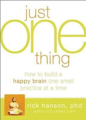 JUST ONE THING DEVELOPING A BUDDHA BRAIN ONE SIMPLE PRACTICE AT A TIME TPB