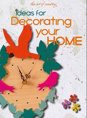 THE ART OF CREATING : IDEAS FOR DECORATING YOUR HOME Paperback