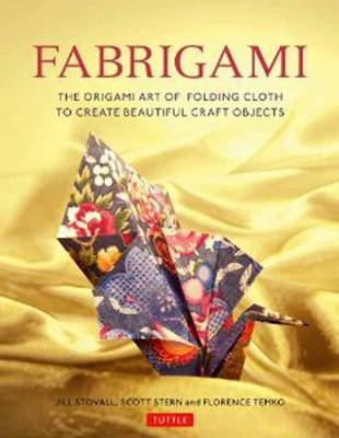 FABRIGAMI : THE ORIGAMI ART OF FOLDING CLOTH TO CREATE DECORATIVE AND USEFUL OBJECTS Paperback