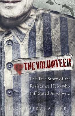 VOLUNTEER The True Story of the Resistance Hero who Infiltrated Auschwitz HC