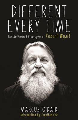 DIFFERENT EVERY TIME: THE AUTHORISED BIOGRAPHY OF ROBERT WYATT HC
