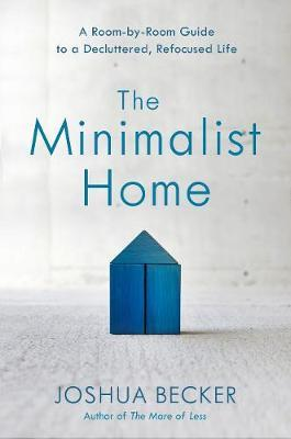 THE MINIMALIST HOME A ROOM BY ROOM GUIDE TO A DECLUTTERED, REFOCUSED LIFE