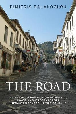 THE ROAD : AN ETHNOGRAPHY OF IMMOBILITY ,SPACE AND CROSS-BORDER INFRASTRUCTURESIN THE BALKANS Paperback