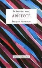 LE BONHEUR AVEC ARISTOTE - ETHIQUE A NICOMAQUE