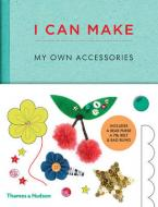 I CAN MAKE MY OWN ACCESSORIES : EASY TO FOLLOW PATTERNS TO MAKE AND CUSTOMIZEFASHION ACCESSORIES HC