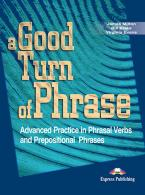 A GOOD TURN OF PHRASE ADVANCED PRACTICE IN PHRASAL VERBS AND PREPOSITIONAL PHRASES STUDENT'S BOOK