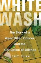 WHITEWASH : THE STORY OF A WEED KILLER , CANCER , AND THE CORRUPTION OF SCIENCE HC
