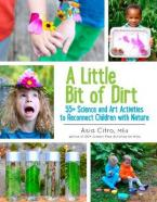 A LITTLE BIT OF DIRT : 55+ SCIENCE AND ART ACTIVITIES TO RECONNECT CHILDREN WITH NATURE Paperback
