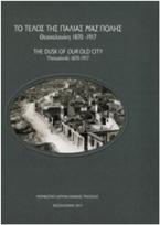 Το τέλος της παλιάς μας πόλης: Θεσσαλονίκη 1870-1917