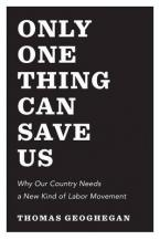 ONLY ONE THING CAN SAVE US; WHY AMERICA NEEDS A NEW KIND OF LABOR MOVEMENT HC