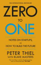 ZERO TO ONE : NOTES ON START - UPS OR HOW TO BUILD THE FUTURE