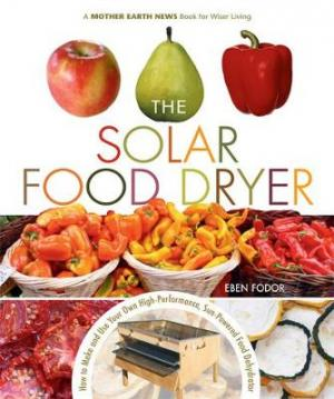 THE SOLAR FOOD DRYER (HOW TO MAKE AND USE YOUR OWN HIGH PERFORMANCE, SUN POWERED FOOD DEHYDRATOR) Paperback