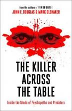 The Killer Across the Table : Inside the Minds of Psychopaths and Predators