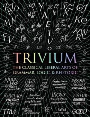 Trivium : The Classical Liberal Arts of Grammar, Logic, & Rhetoric