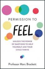 PERMISSION TO FEEL : UNLOCK THE POWER OF EMOTIONS TO HELP YOURSELF AND YOUR CHILDREN THRIVE