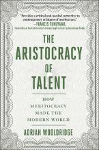 THE ARISTOCRACY OF TALENT : HOW MERITOCRACY MADE THE MODERN WORLD HC